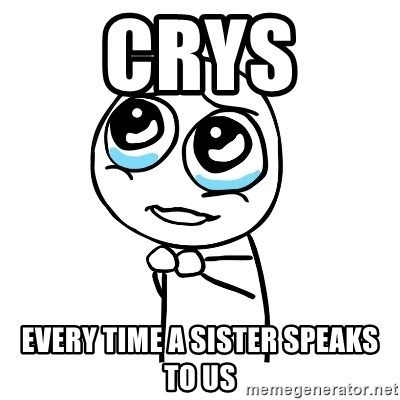 pleaseguy  - crys  every time a sister speaks to us