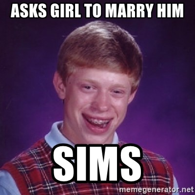 Bad Luck Brian - ASKS GIRL TO MARRY HIM SIMS