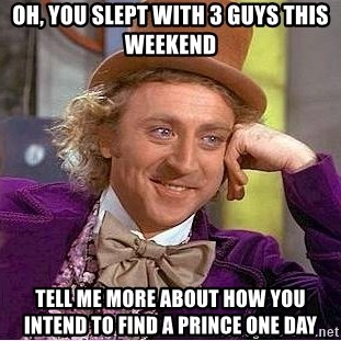 Willy Wonka - Oh, you slept with 3 guys this weekend Tell me more about how you intend to find a Prince one day
