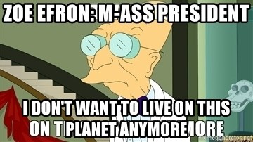 I Dont Want To Live On This Planet Anymore - Zoe Efron: M-ASS President I Don't Want to Live on this planet anymore