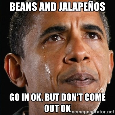 Obama Crying - Beans and jalapeños  Go in ok, but don't come out ok