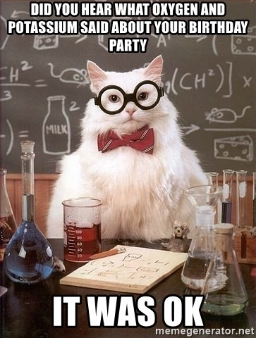 Chemist cat - Did you hear what oxygen and Potassium said about your birthday party it was ok