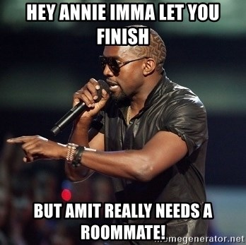 Kanye - hey annie imma let you finish but amit really needs a roommate!