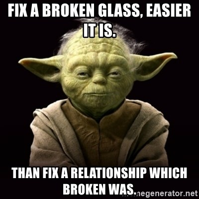 ProYodaAdvice - FIX A BROKEN GLASS, EASIER IT IS. THAN FIX A RELATIONSHIP WHICH BROKEN WAS.