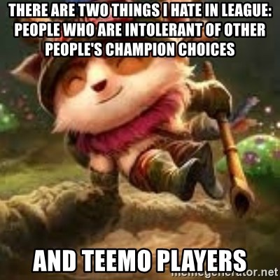 Jerk teemo - there are two things I hate in League: People who are intolerant of other people's champion choices and teemo players