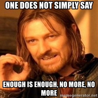 One Does Not Simply - One does not simply say enough is enough, no more, no more