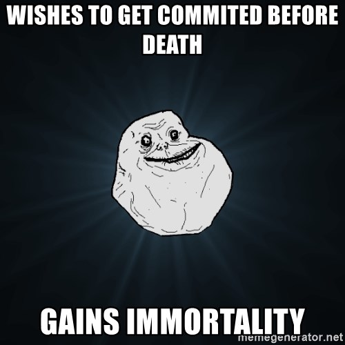 Forever Alone - wishes to get commited before death gains immortality
