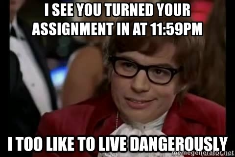 I too like to live dangerously - I see you turned your assignment in at 11:59pm