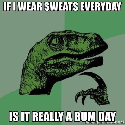 Philosoraptor - if i wear sweats everyday is it really a bum day