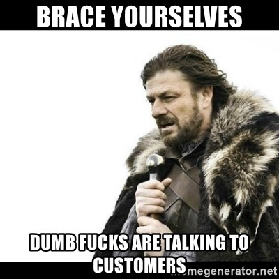 Winter is Coming - Brace yourselves dumb fucks are talking to customers