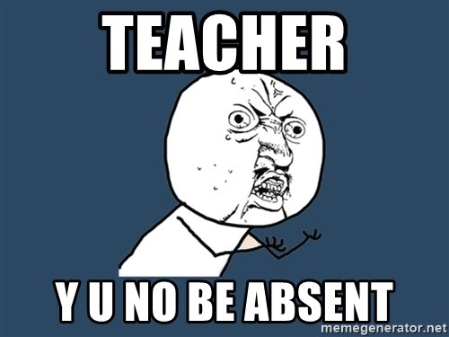 Y U No - TEACHER Y U NO BE ABSENT