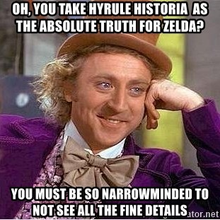 Willy Wonka - OH, YOU TAKE HYRULE HISTORIA  AS THE ABSOLUTE Truth for Zelda?  YOU must be so narrowminded TO not see all the fine details