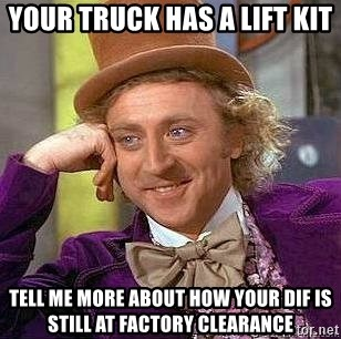 Willy Wonka - YOUR TRUCK HAS A LIFT KIT TELL ME MORE ABOUT HOW YOUR DIF IS STILL AT FACTORY CLEARANCE