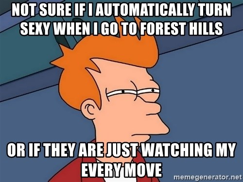 Futurama Fry - not sure if i automatically turn sexy when i go to forest hills or if they are just watching my every move