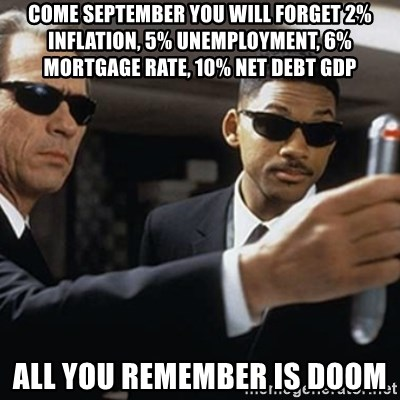 men in black - COME SEPTEMBER YOU WILL FORGET 2% INFLATION, 5% UNEMPLOYMENT, 6% MORTGAGE RATE, 10% NET DEBT GDP  ALL YOU REMEMBER IS DOOM
