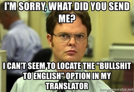 """Dwight Schrute - I'm sorry, what did you send me? I can't seem to locate the """"bullshit to english"""" option in my translator"""