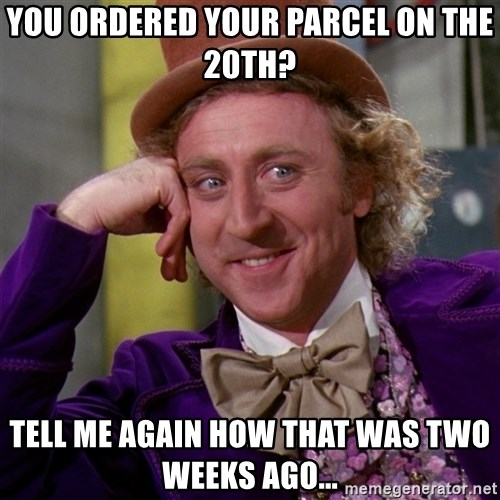 Willy Wonka - You ordered your parcel on the 20th? Tell me again how that was two weeks ago...