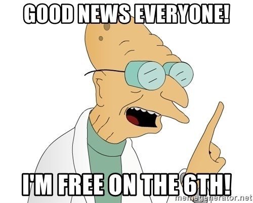 Good News Everyone - good news everyone! i'm free on the 6th!