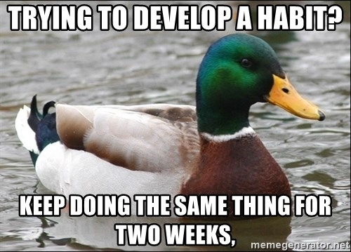 Actual Advice Mallard 1 - Trying to develop a habit? keep doing the same thing for two weeks,