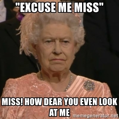 """Queen Elizabeth Is Not Impressed  - """"EXCUSE ME MISS"""" MISS! HOW DEAR YOU EVEN LOOK AT ME"""