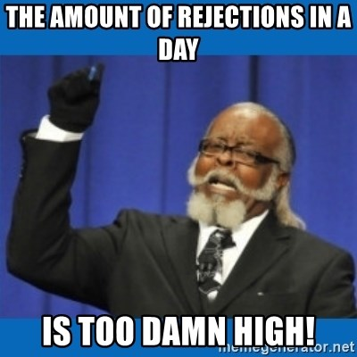 Too damn high - the amount of rejections in a day is too damn high!