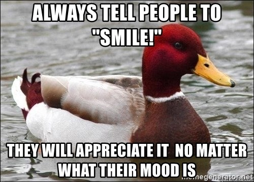 """Malicious advice mallard - ALWAys tell people to """"smile!"""" They will appreciate it  no matter what their mood is"""