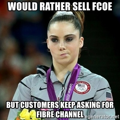 Not Impressed McKayla - Would rather Sell FCoE But customers keep asking for Fibre Channel