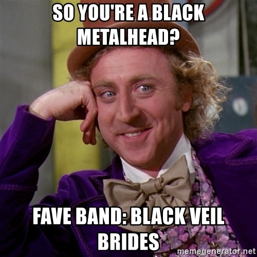Willy Wonka - so you're a black metalhead? fave band: black veil brides