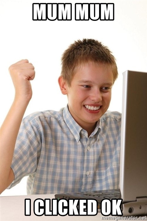 First Day on the internet kid - MUM MUM I CLICKED OK