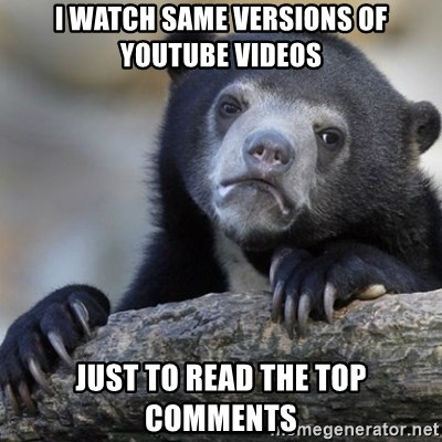 Confession Bear - i watch same versions of youtube videos just to read the top comments