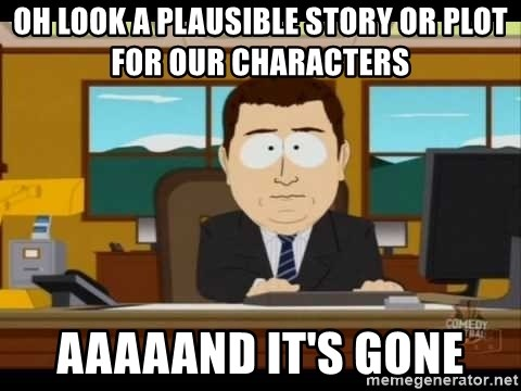 Aand Its Gone - Oh look a plausible story or plot for our characters aaaaand it's gone