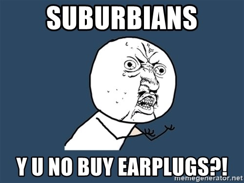 Y U No - suburbians y u no buy earplugs?!