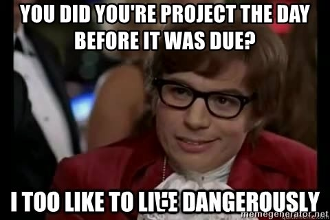 I too like to live dangerously - You did you're project the day before it was due?                                                                                                                                                                                                                                                                                                                                                                                                              .