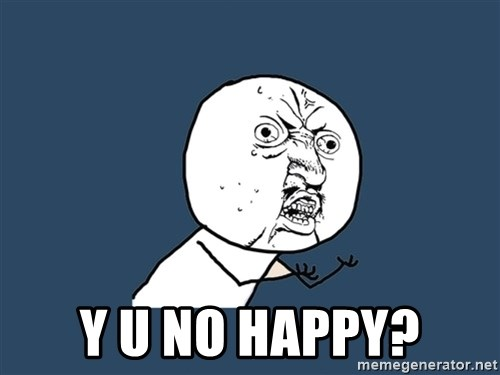 Y U No -  Y U NO HAPPY?