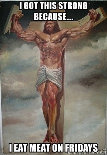 Muscles Jesus - i got this strong because.... i eat meat on fridays