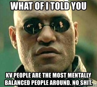 What if I told you / Matrix Morpheus - What of i told you KV People are the most mentally balanced people around. no shit.