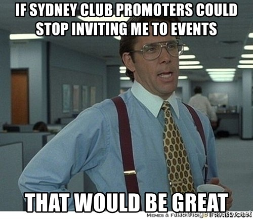 That would be great - If sydney club promoters could stop inviting me to events that would be great
