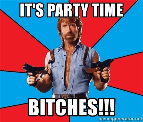 Chuck Norris  - It's party Time Bitches!!!