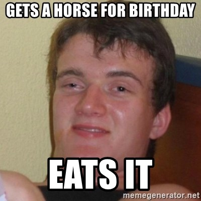 Really Stoned Guy - GETS A HORSE FOR BIRTHDAY EATS IT