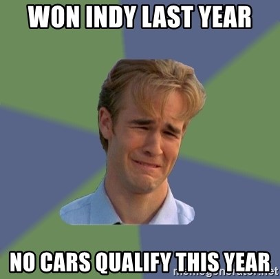 Sad Face Guy - Won Indy Last Year No Cars Qualify This Year