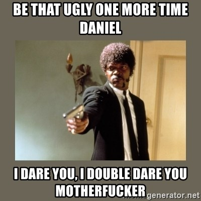 doble dare you  - Be that ugly one more time daniel I Dare you, i double dare you motherfucker