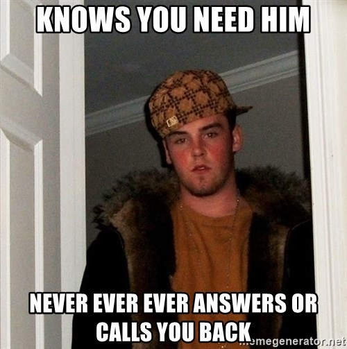 Scumbag Steve - KNOWs you need him NEVER EVER EVER ANSWERs OR CALLS YOU BACK