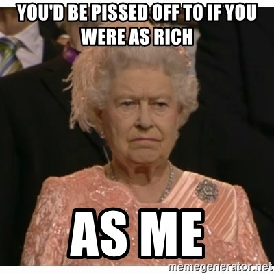Unimpressed Queen - YOU'D BE PISSED OFF TO IF YOU WERE AS RICH AS ME