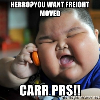 fat chinese kid - herro?you want freight moved carr prs!!