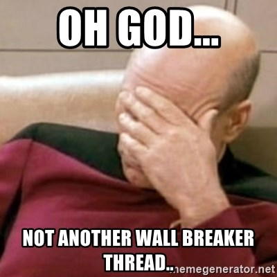 Face Palm - oh god... not another wall breaker thread..