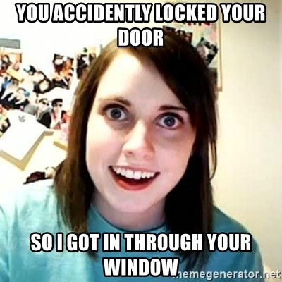 Overly Attached Girlfriend 2 - you accidently locked your door so I got in through your window