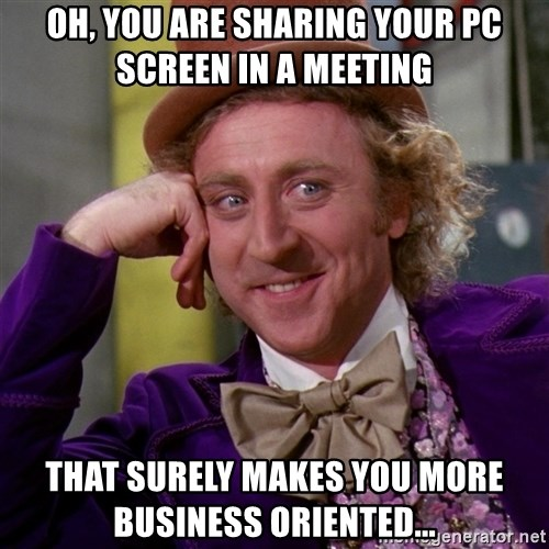 Willy Wonka - Oh, you are sharing your PC screen in a meeting that surely makes you more business oriented...