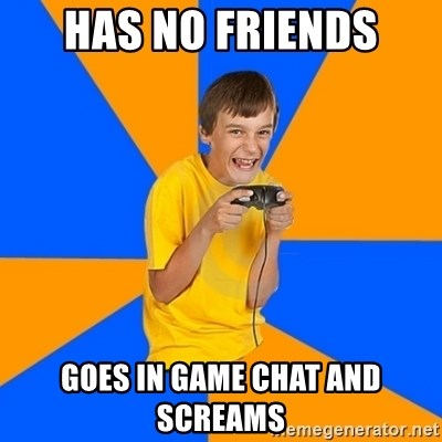 Annoying Gamer Kid - has no friends goes in game chat and screams