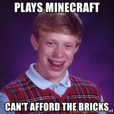 Bad Luck Brian - PLAYS MINECRAFT  CAN'T AFFORD THE BRICKS