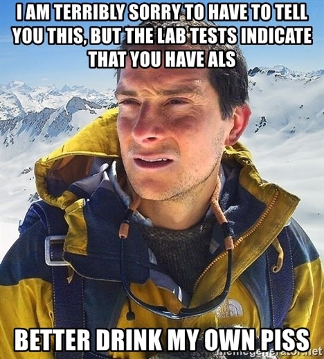 Bear Grylls - I am terribly sorry to have to tell you this, but the lab tests indicate that you have als better drink my own piss